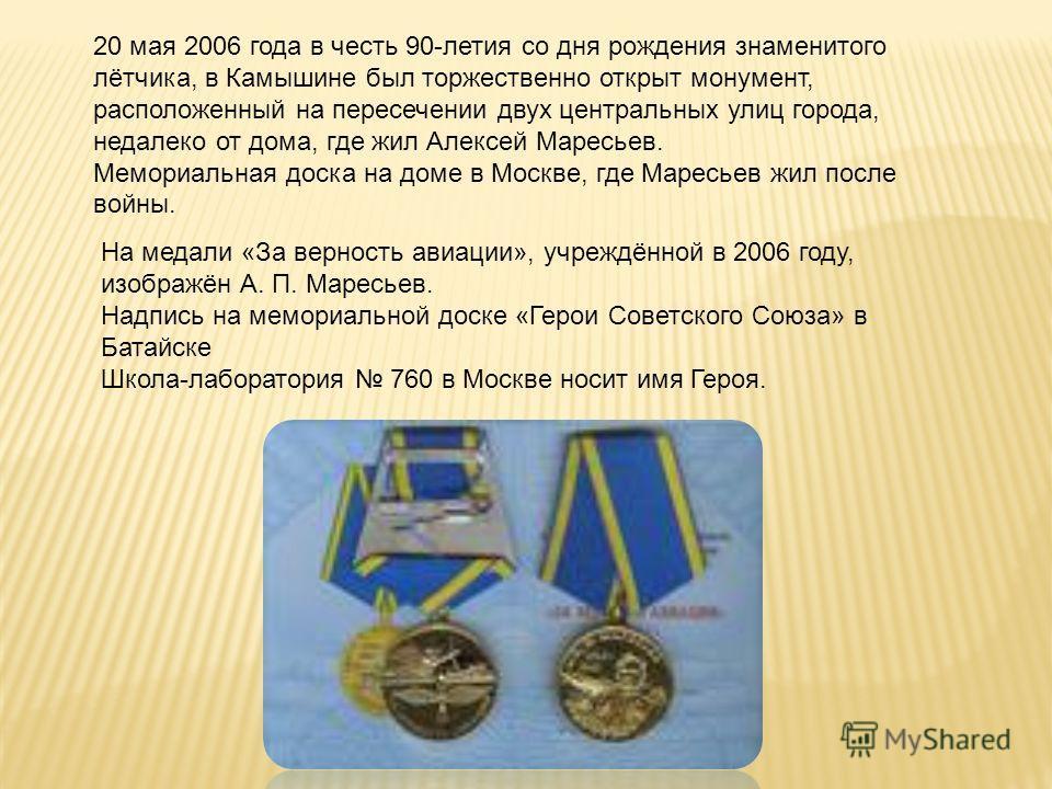 На медали «За верность авиации», учреждённой в 2006 году, изображён А. П. Маресьев. Надпись на мемориальной доске «Герои Советского Союза» в Батайске Школа-лаборатория 760 в Москве носит имя Героя. 20 мая 2006 года в честь 90-летия со дня рождения зн