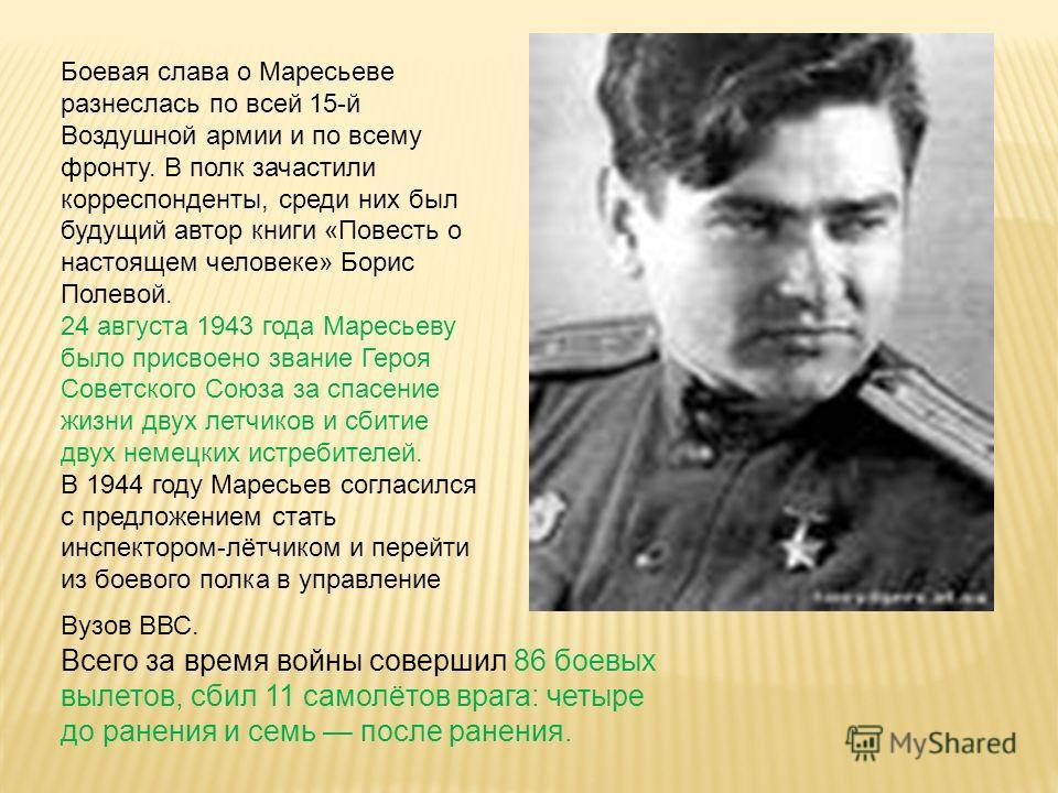 Боевая слава о Маресьеве разнеслась по всей 15-й Воздушной армии и по всему фронту. В полк зачастили корреспонденты, среди них был будущий автор книги «Повесть о настоящем человеке» Борис Полевой. 24 августа 1943 года Маресьеву было присвоено звание