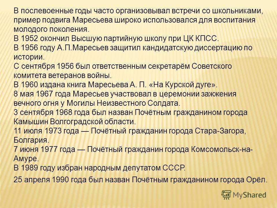 В послевоенные годы часто организовывал встречи со школьниками, пример подвига Маресьева широко использовался для воспитания молодого поколения. В 1952 окончил Высшую партийную школу при ЦК КПСС. В 1956 году А.П.Маресьев защитил кандидатскую диссерта