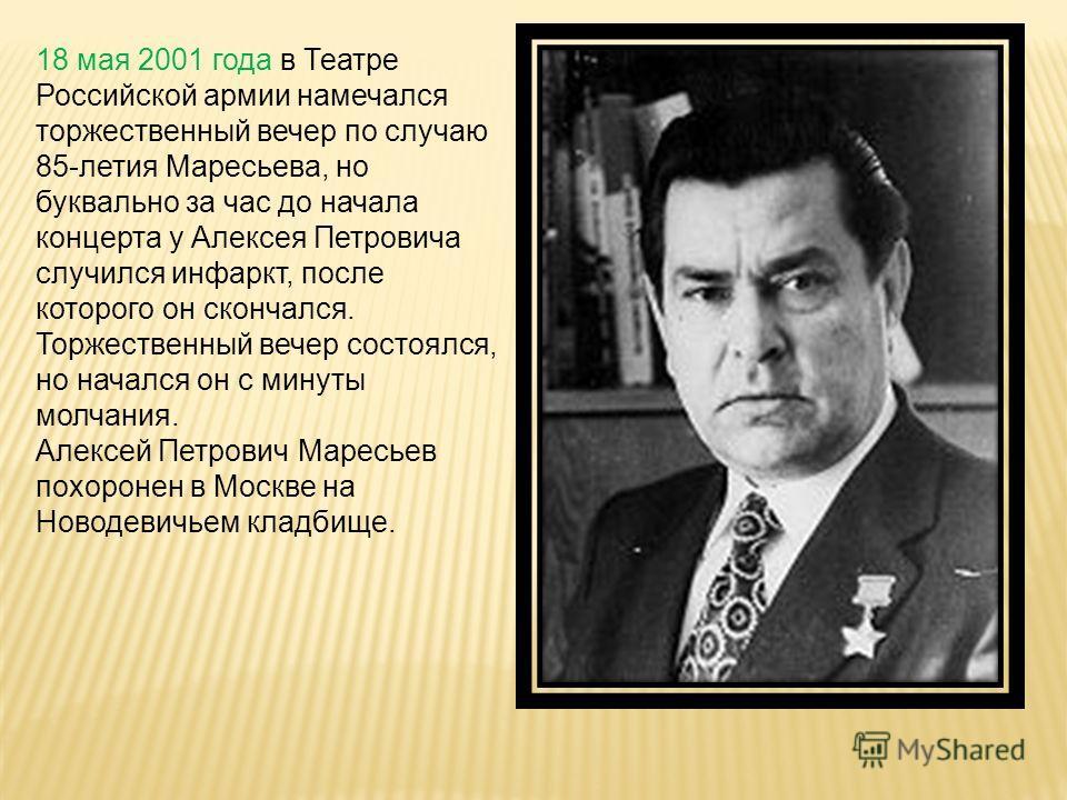 18 мая 2001 года в Театре Российской армии намечался торжественный вечер по случаю 85-летия Маресьева, но буквально за час до начала концерта у Алексея Петровича случился инфаркт, после которого он скончался. Торжественный вечер состоялся, но начался