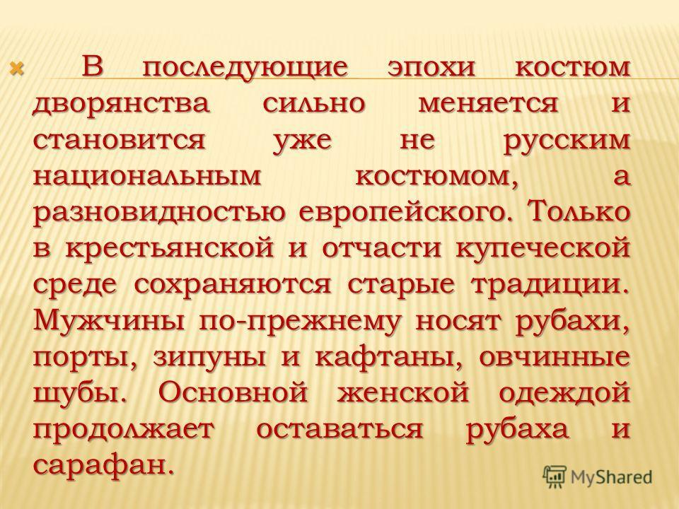 В последующие эпохи костюм дворянства сильно меняется и становится уже не русским национальным костюмом, а разновидностью европейского. Только в крестьянской и отчасти купеческой среде сохраняются старые традиции. Мужчины по-прежнему носят рубахи, по