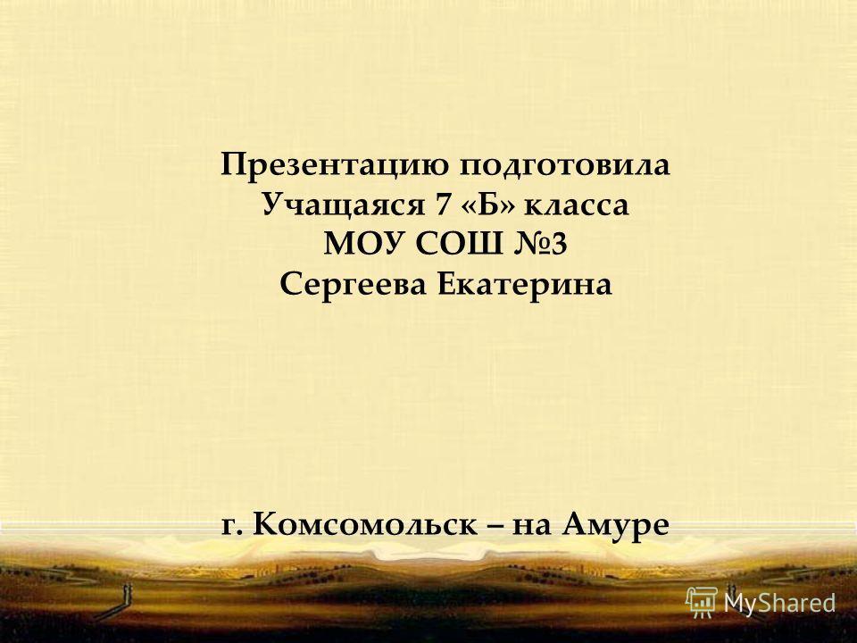 Презентацию подготовила Учащаяся 7 «Б» класса МОУ СОШ 3 Сергеева Екатерина г. Комсомольск – на Амуре