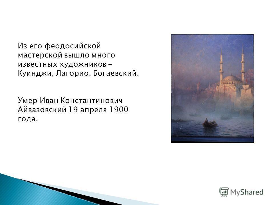 Из его феодосийской мастерской вышло много известных художников - Куинджи, Лагорио, Богаевский. Умер Иван Константинович Айвазовский 19 апреля 1900 года.
