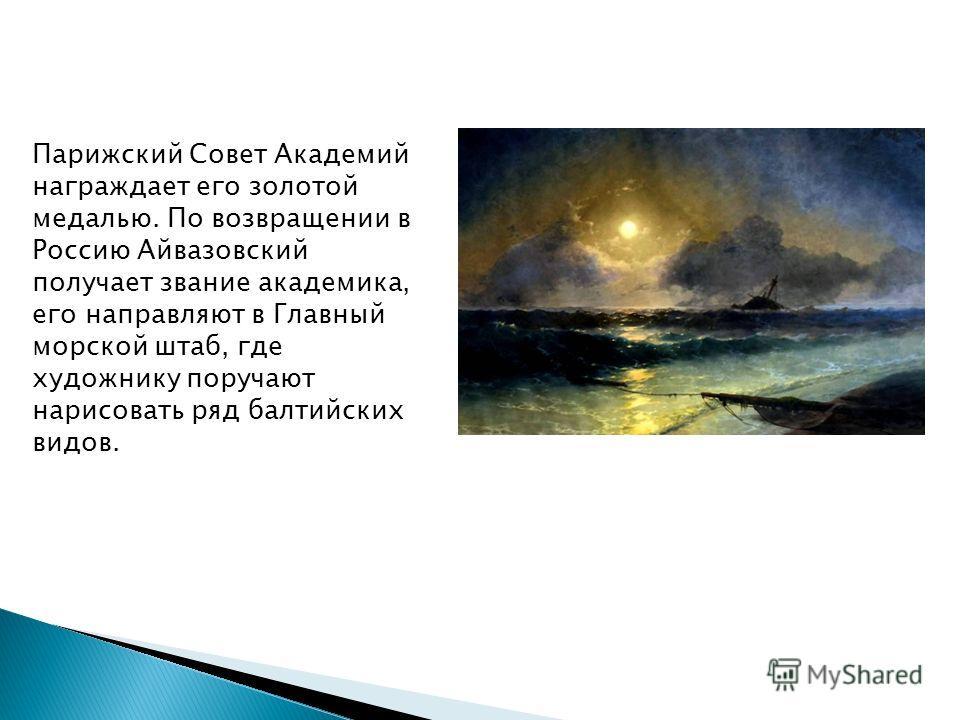 Парижский Совет Академий награждает его золотой медалью. По возвращении в Россию Айвазовский получает звание академика, его направляют в Главный морской штаб, где художнику поручают нарисовать ряд балтийских видов.
