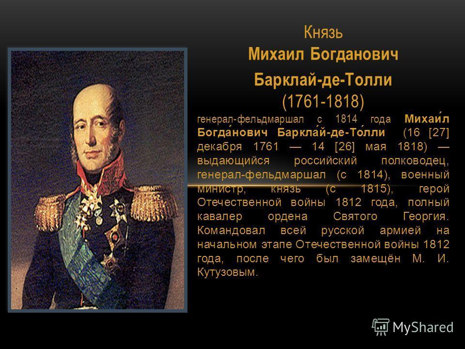 Князь Михаил Богданович Михаи́л Богда́нович Баркла́й-де-То́лли Барклай-де-Толли (1761-1818) генерал-фельдмаршал с 1814 года Михаи́л Богда́нович Баркла́й-де-То́лли (16 [27] декабря 1761 14 [26] мая 1818) выдающийся российский полководец, генерал-фельд