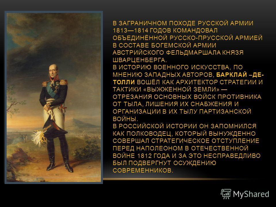 В ЗАГРАНИЧНОМ ПОХОДЕ РУССКОЙ АРМИИ 18131814 ГОДОВ КОМАНДОВАЛ ОБЪЕДИНЁННОЙ РУССКО-ПРУССКОЙ АРМИЕЙ В СОСТАВЕ БОГЕМСКОЙ АРМИИ АВСТРИЙСКОГО ФЕЛЬДМАРШАЛА КНЯЗЯ ШВАРЦЕНБЕРГА. В ИСТОРИЮ ВОЕННОГО ИСКУССТВА, ПО МНЕНИЮ ЗАПАДНЫХ АВТОРОВ, БАРКЛАЙ –ДЕ- ТОЛЛИ ВОШЁ