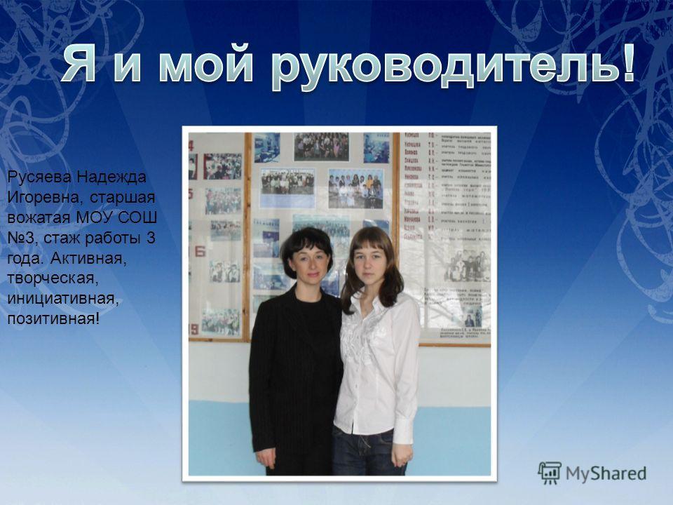 Русяева Надежда Игоревна, старшая вожатая МОУ СОШ 3, стаж работы 3 года. Активная, творческая, инициативная, позитивная!