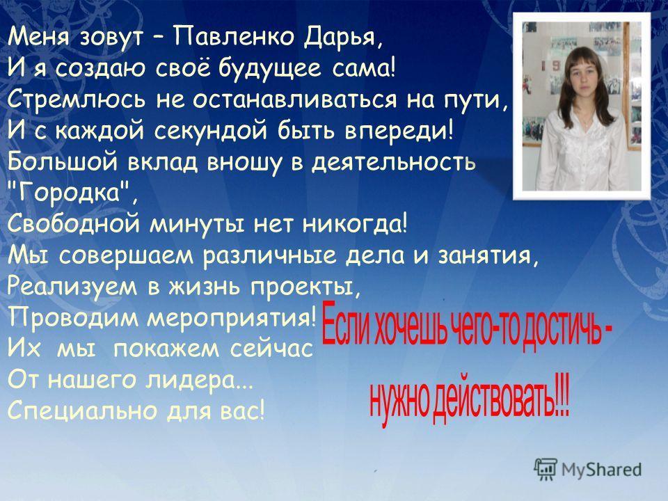 Меня зовут – Павленко Дарья, И я создаю своё будущее сама! Стремлюсь не останавливаться на пути, И с каждой секундой быть впереди! Большой вклад вношу в деятельность