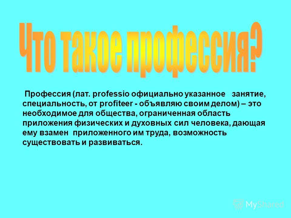 Профессия (лат. professio официально указанное занятие, специальность, от profiteer - объявляю своим делом) – это необходимое для общества, ограниченная область приложения физических и духовных сил человека, дающая ему взамен приложенного им труда, в