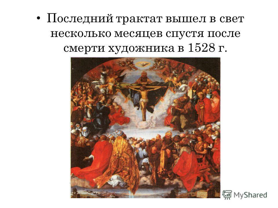 Последний трактат вышел в свет несколько месяцев спустя после смерти художника в 1528 г.