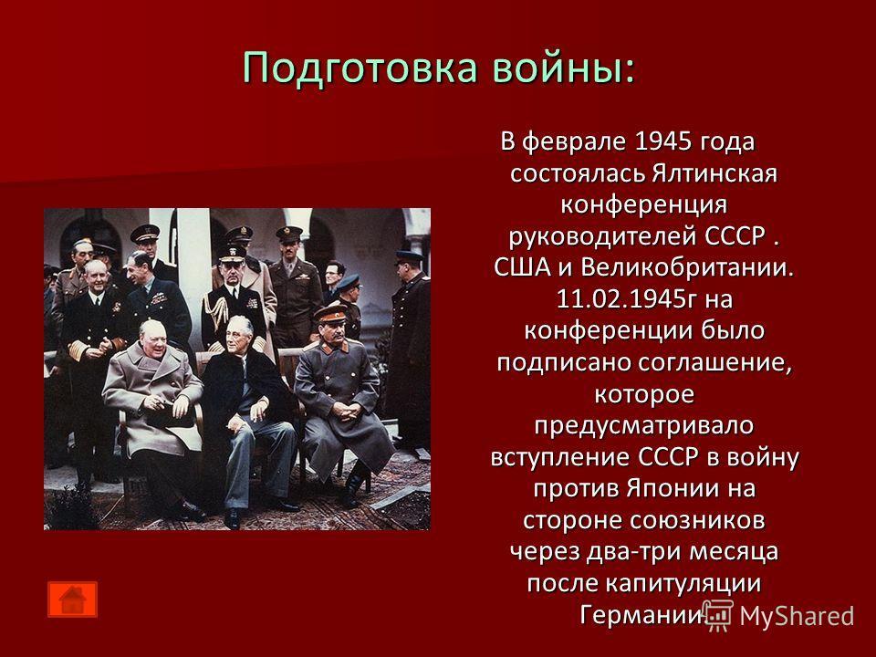 Подготовка войны: В феврале 1945 года состоялась Ялтинская конференция руководителей СССР. США и Великобритании. 11.02.1945г на конференции было подписано соглашение, которое предусматривало вступление СССР в войну против Японии на стороне союзников