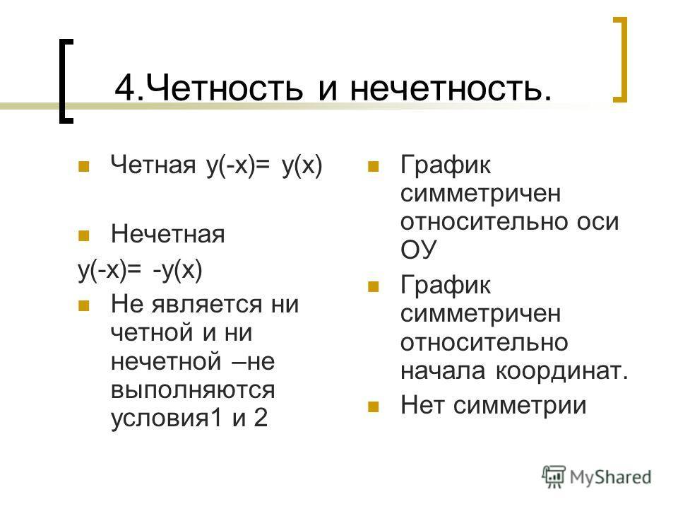 4.Четность и нечетность. Четная у(-х)= у(х) Нечетная у(-х)= -у(х) Не является ни четной и ни нечетной –не выполняются условия1 и 2 График симметричен относительно оси ОУ График симметричен относительно начала координат. Нет симметрии