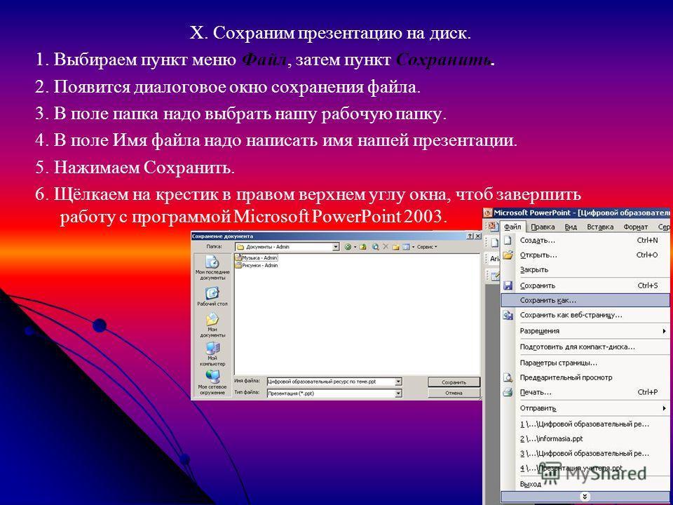 X. Сохраним презентацию на диск. 1. Выбираем пункт меню Файл, затем пункт Сохранить. 2. Появится диалоговое окно сохранения файла. 3. В поле папка надо выбрать нашу рабочую папку. 4. В поле Имя файла надо написать имя нашей презентации. 5. Нажимаем С