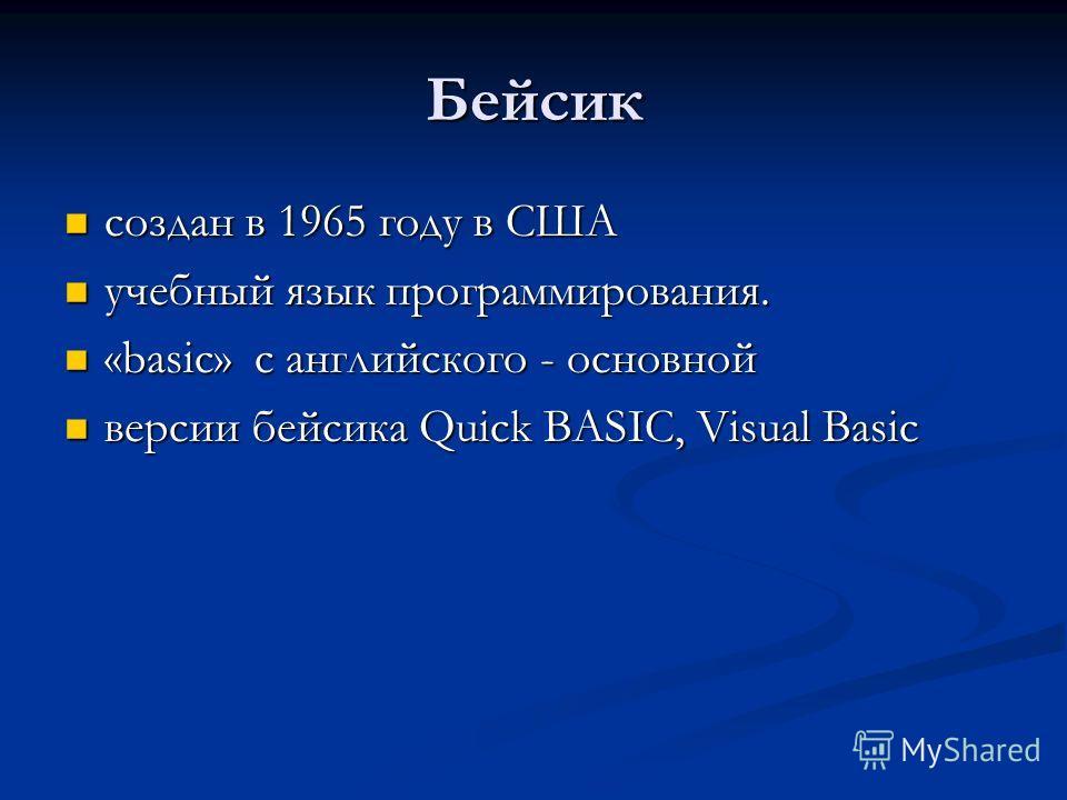 Бейсик создан в 1965 году в США создан в 1965 году в США учебный язык программирования. учебный язык программирования. «basic» с английского - основной «basic» с английского - основной версии бейсика Quick BASIC, Visual Basic версии бейсика Quick BAS