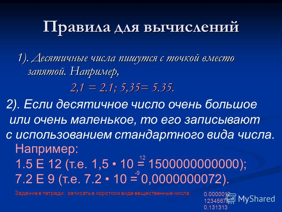 Правила для вычислений 1). Десятичные числа пишутся с точкой вместо запятой. Например, 2,1 = 2.1; 5,35= 5.35. 2,1 = 2.1; 5,35= 5.35. 2). Если десятичное число очень большое или очень маленькое, то его записывают с использованием стандартного вида чис