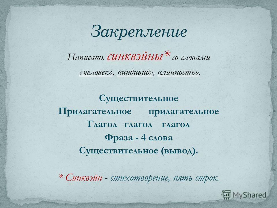 Написать синквэйны* со словами «человек», «индивид», «личность». Существительное Прилагательное прилагательное Глагол глагол глагол Фраза - 4 слова Существительное (вывод). * Синквэйн - стихотворение, пять строк.