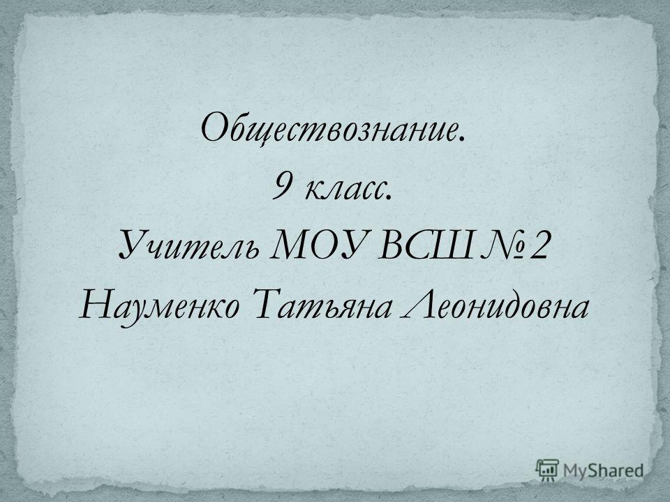 Обществознание. 9 класс. Учитель МОУ ВСШ2 Науменко Татьяна Леонидовна