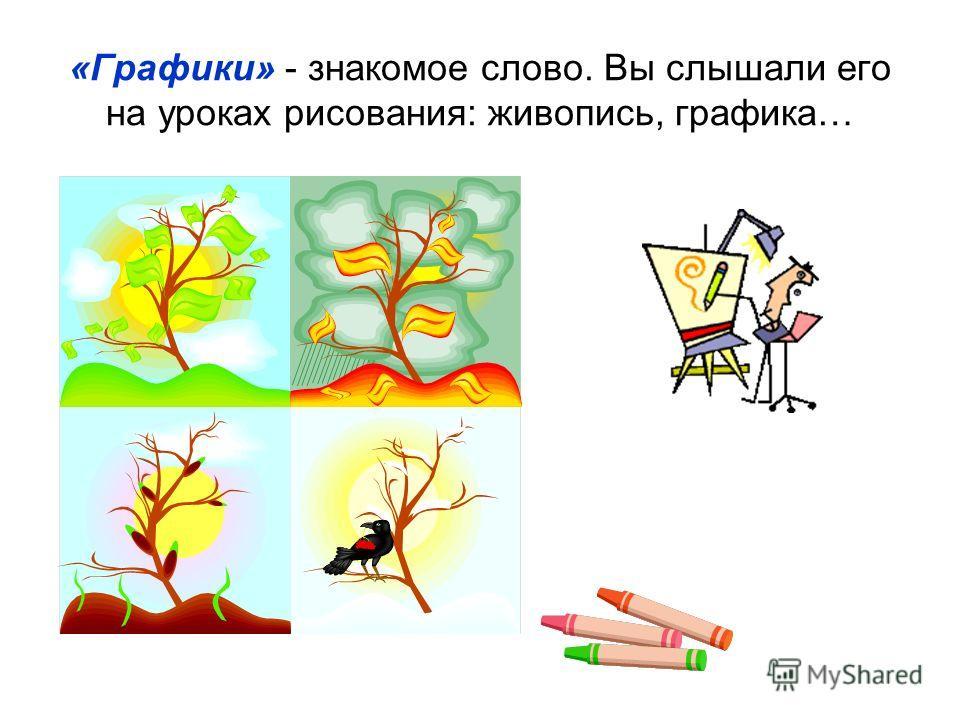«Графики» - знакомое слово. Вы слышали его на уроках рисования: живопись, графика…