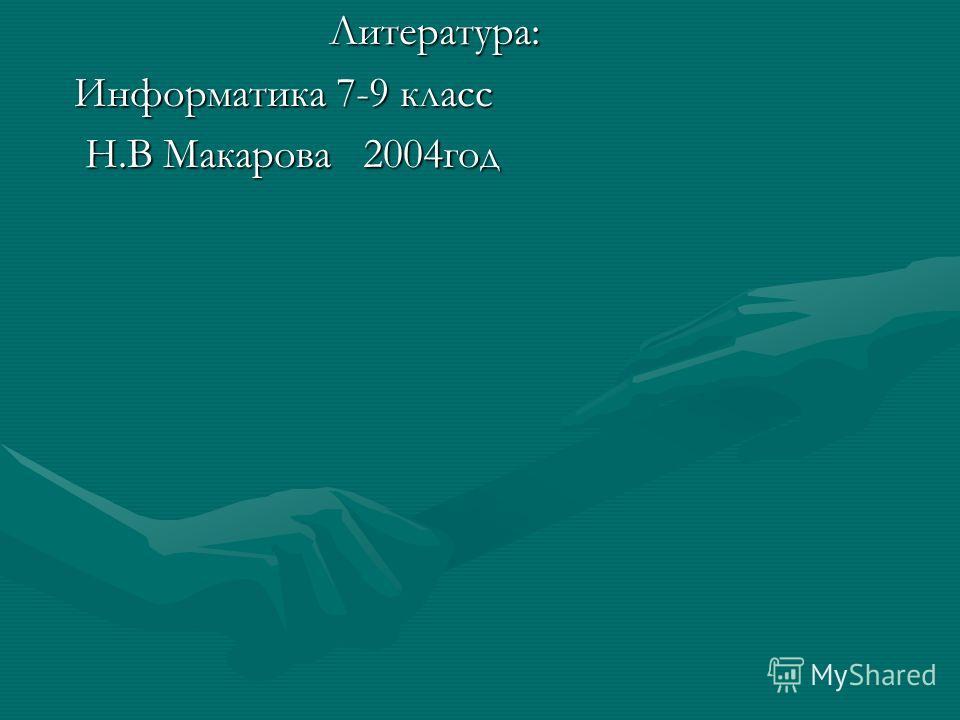Литература: Информатика 7-9 класс Н.В Макарова 2004год Н.В Макарова 2004год