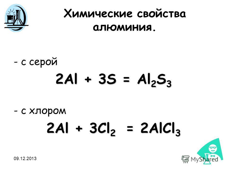 09.12.2013 Химические свойства алюминия. - с серой 2Al + 3S = Al 2 S 3 - с хлором 2Al + 3Cl 2 = 2AlCl 3