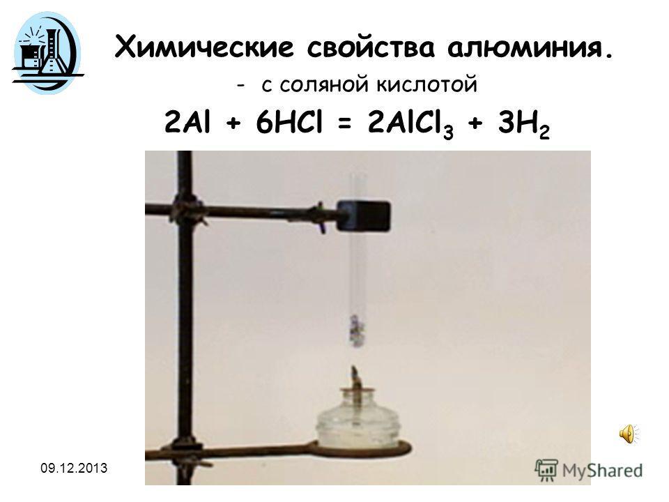 09.12.2013 Химические свойства алюминия. -с соляной кислотой 2Al + 6HCl = 2AlCl 3 + 3H 2