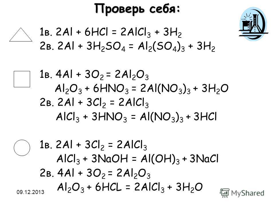 09.12.2013 1в. 2Al + 6HCl = 2AlCl 3 + 3H 2 2в. 2Al + 3H 2 SO 4 = Al 2 (SO 4 ) 3 + 3H 2 1в. 4Al + 3O 2 = 2Al 2 O 3 Al 2 O 3 + 6HNO 3 = 2Al(NO 3 ) 3 + 3H 2 O 2в. 2Al + 3Cl 2 = 2AlCl 3 AlCl 3 + 3HNO 3 = Al(NO 3 ) 3 + 3HCl 1в. 2Al + 3Cl 2 = 2AlCl 3 AlCl