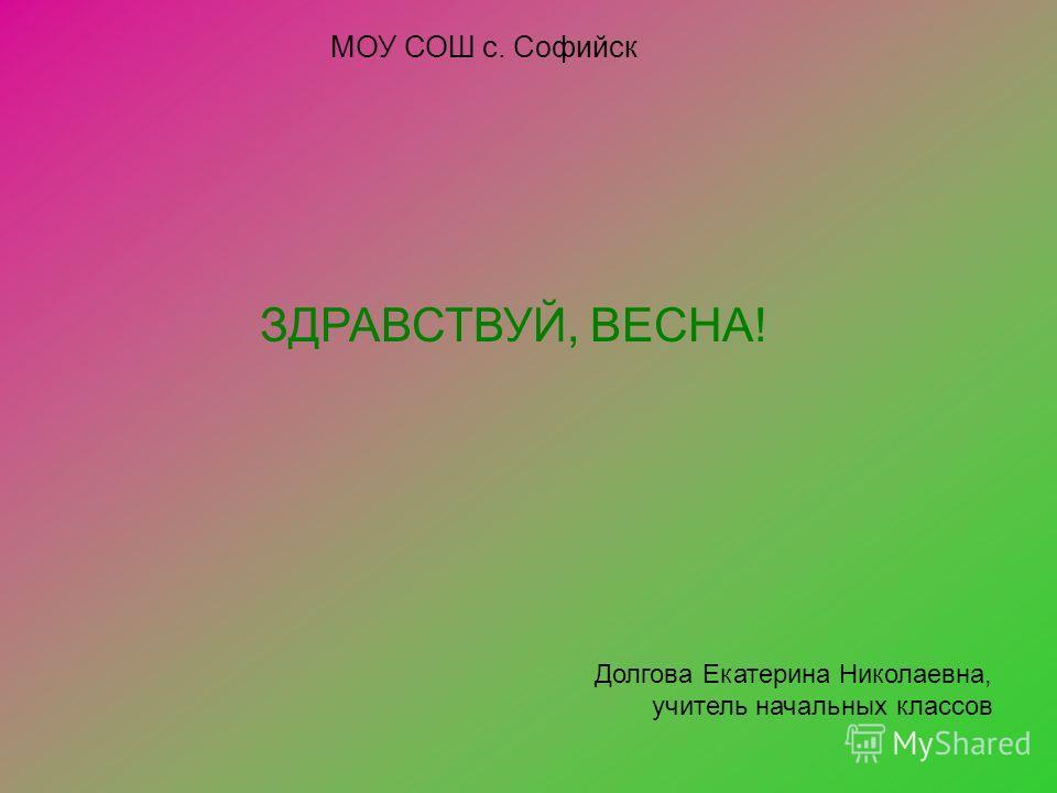 ЗДРАВСТВУЙ, ВЕСНА! Долгова Екатерина Николаевна, учитель начальных классов МОУ СОШ с. Софийск