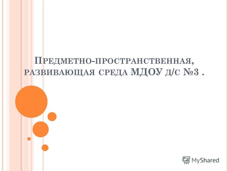 П РЕДМЕТНО - ПРОСТРАНСТВЕННАЯ, РАЗВИВАЮЩАЯ СРЕДА МДОУ Д / С 3.