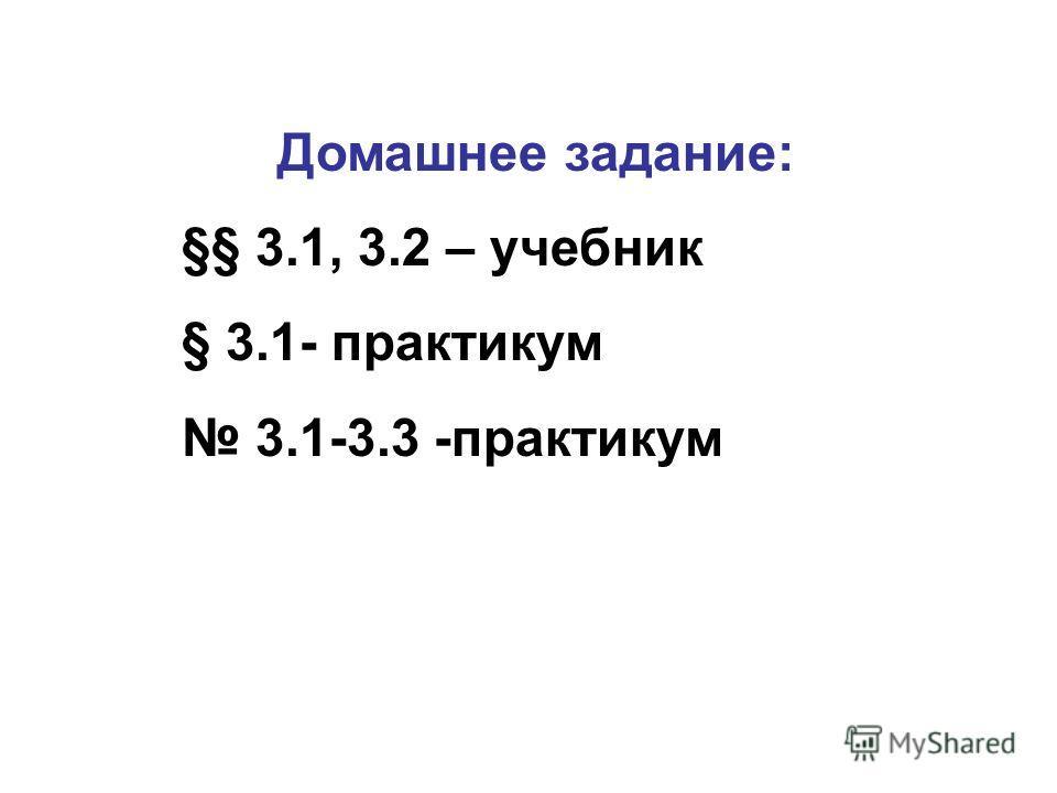 Домашнее задание: §§ 3.1, 3.2 – учебник § 3.1- практикум 3.1-3.3 -практикум