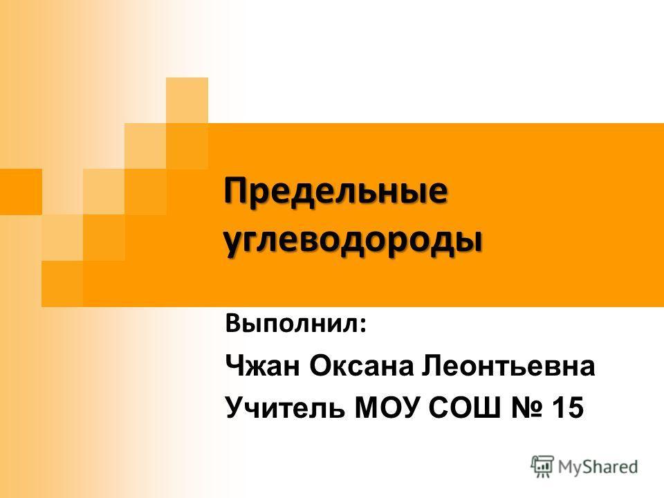 Предельные углеводороды Выполнил: Чжан Оксана Леонтьевна Учитель МОУ СОШ 15