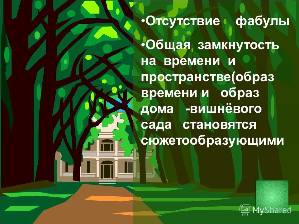 Отсутствие фабулы Общая замкнутость на времени и пространстве(образ времени и образ дома -вишнёвого сада становятся сюжетообразующими