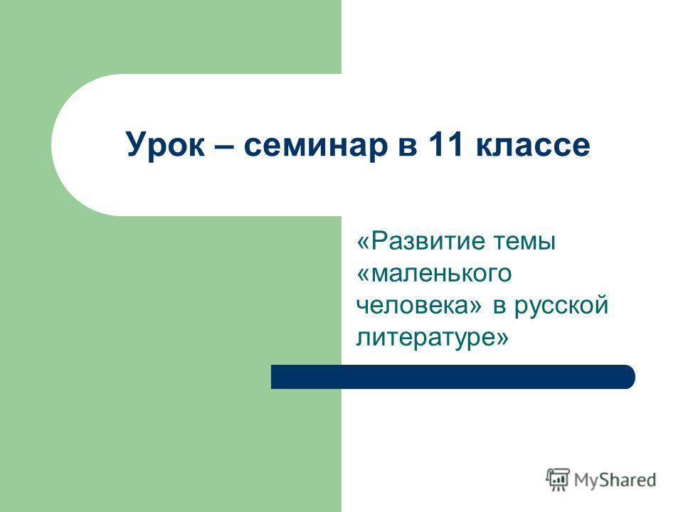 Урок – семинар в 11 классе «Развитие темы «маленького человека» в русской литературе»