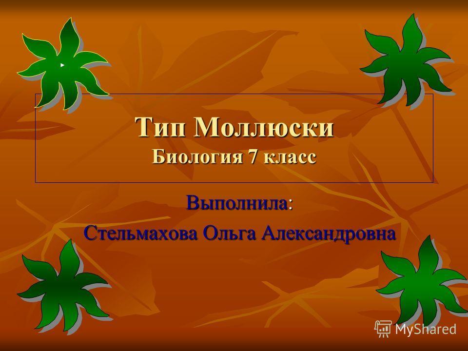 Тип Моллюски Биология 7 класс Выполнила: Стельмахова Ольга Александровна