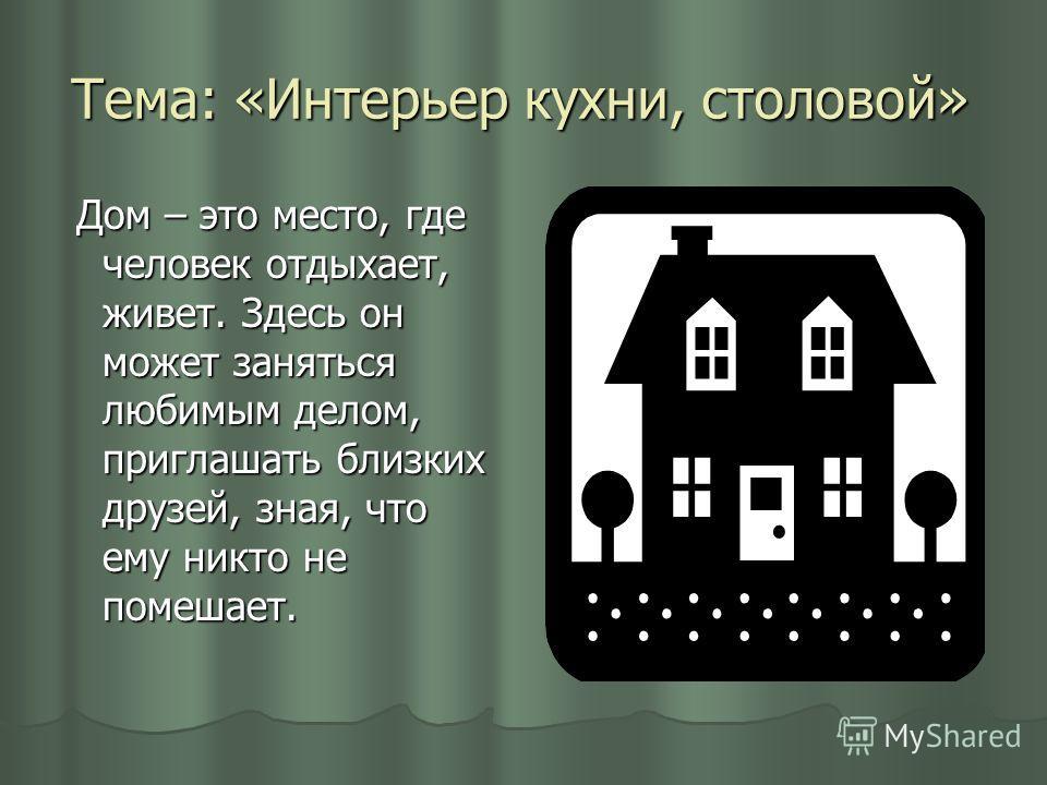 Тема: «Интерьер кухни, столовой» Дом – это место, где человек отдыхает, живет. Здесь он может заняться любимым делом, приглашать близких друзей, зная, что ему никто не помешает. Дом – это место, где человек отдыхает, живет. Здесь он может заняться лю