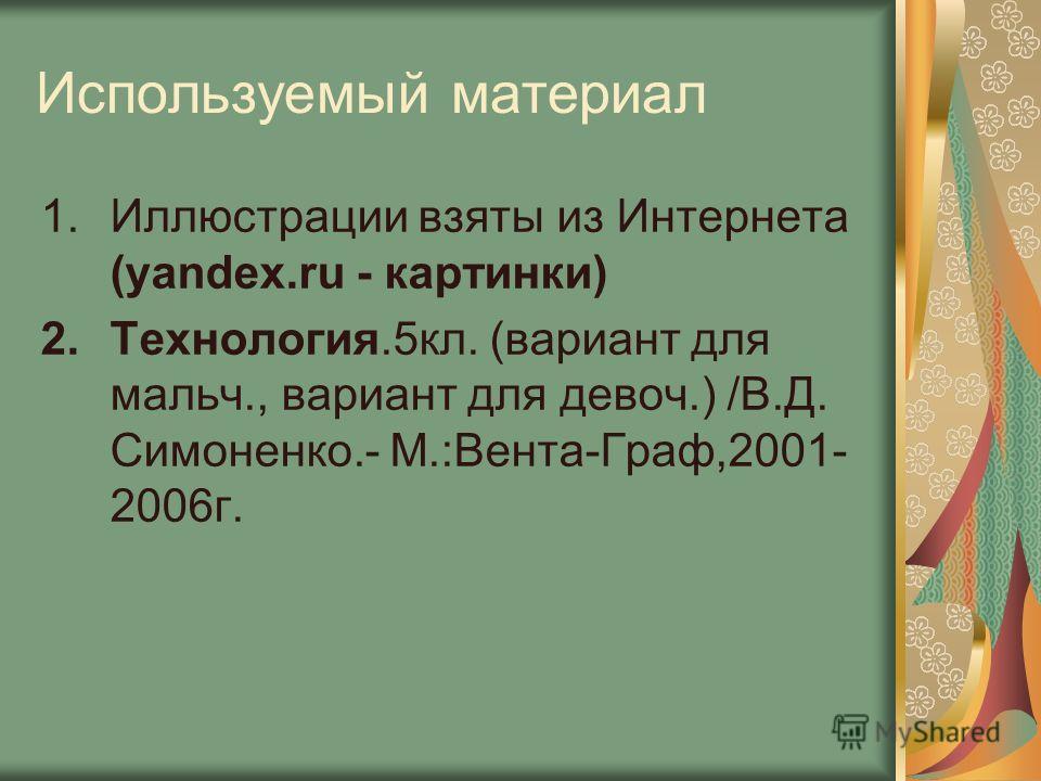 Используемый материал 1.Иллюстрации взяты из Интернета (yandex.ru - картинки) 2.Технология.5кл. (вариант для мальч., вариант для девоч.) /В.Д. Симоненко.- М.:Вента-Граф,2001- 2006г.