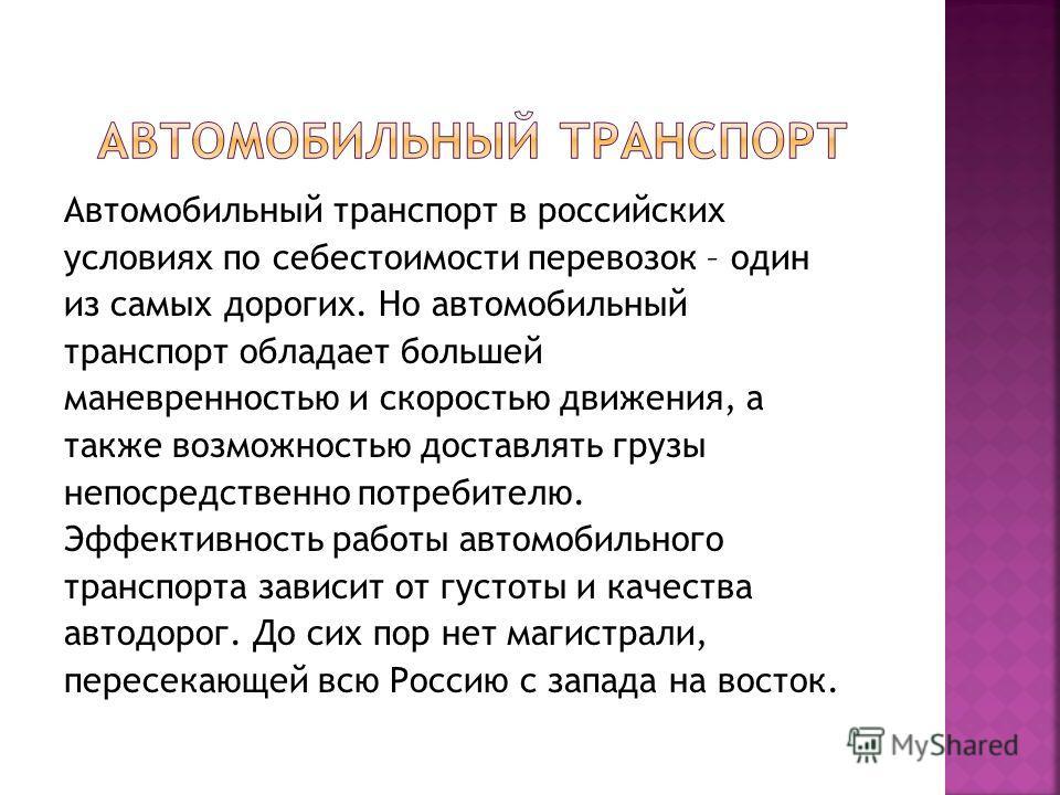 Автомобильный транспорт в российских условиях по себестоимости перевозок – один из самых дорогих. Но автомобильный транспорт обладает большей маневренностью и скоростью движения, а также возможностью доставлять грузы непосредственно потребителю. Эффе