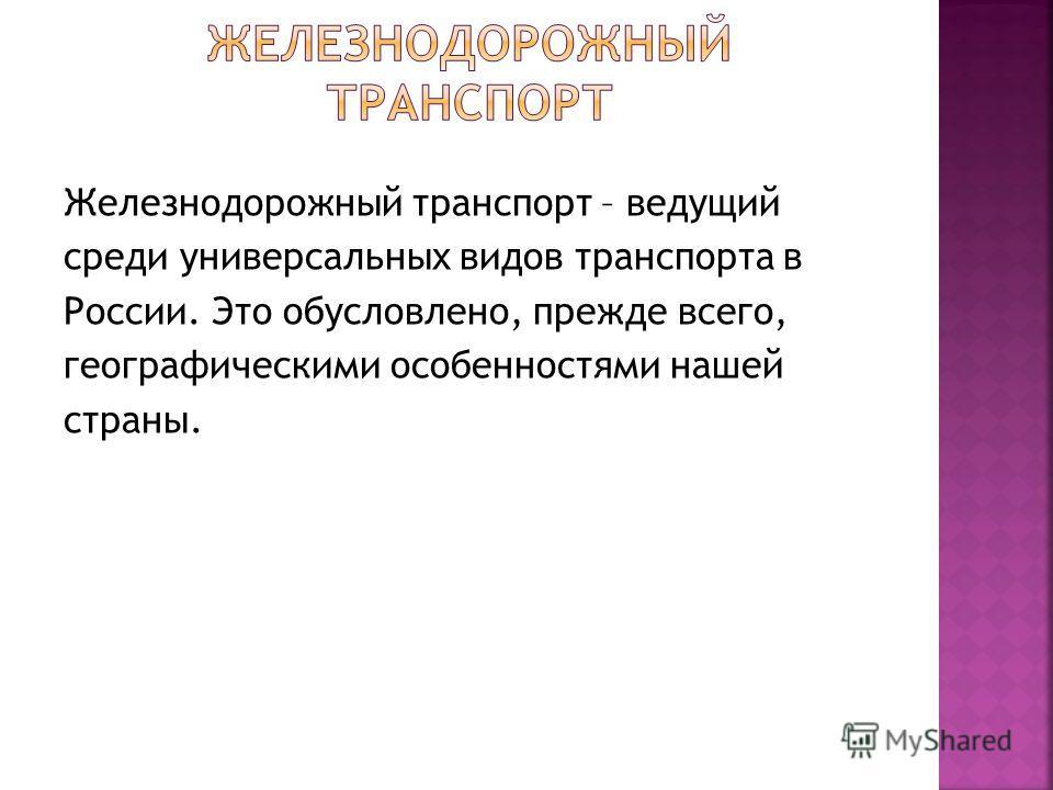Железнодорожный транспорт – ведущий среди универсальных видов транспорта в России. Это обусловлено, прежде всего, географическими особенностями нашей страны.
