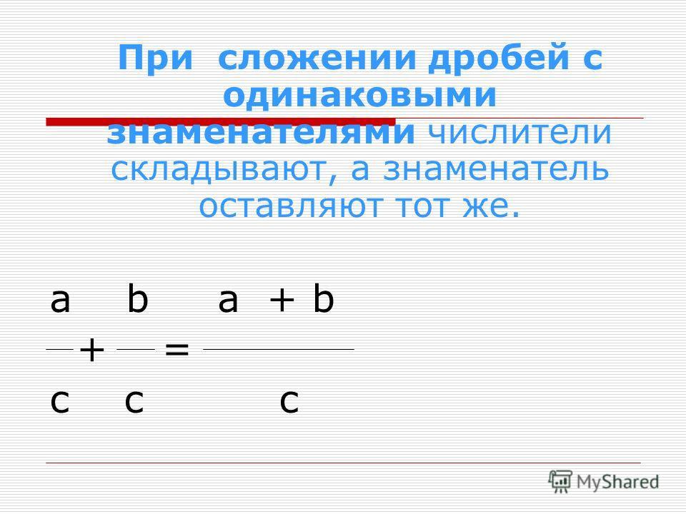 При сложении дробей с одинаковыми знаменателями числители складывают, а знаменатель оставляют тот же. a b a + b + = с с с