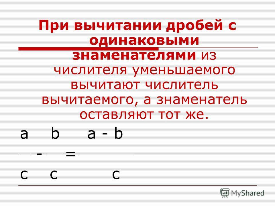 При вычитании дробей с одинаковыми знаменателями из числителя уменьшаемого вычитают числитель вычитаемого, а знаменатель оставляют тот же. a b a - b - = с с с