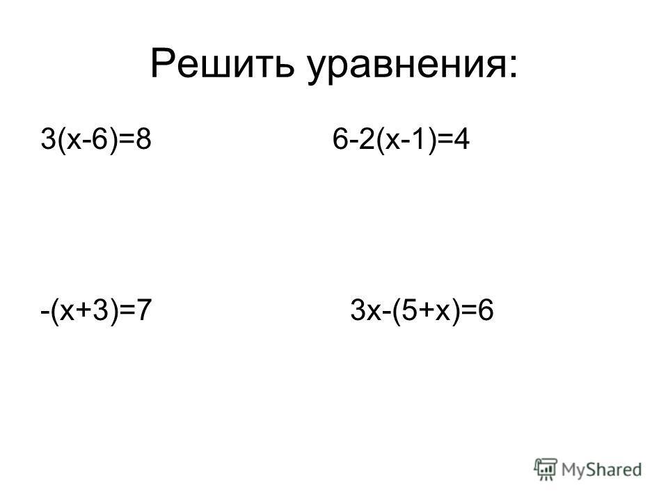 Решить уравнения: 3(х-6)=8 6-2(х-1)=4 -(х+3)=7 3х-(5+х)=6