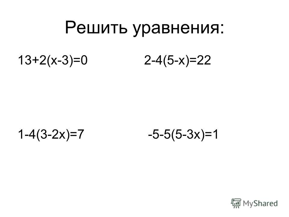 Решить уравнения: 13+2(х-3)=0 2-4(5-х)=22 1-4(3-2х)=7 -5-5(5-3х)=1