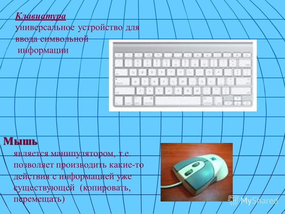 Клавиатура универсальное устройство для ввода символьной информации Мышь Мышь является манипулятором, т.е. позволяет производить какие-то действия с информацией уже существующей (копировать, перемещать)