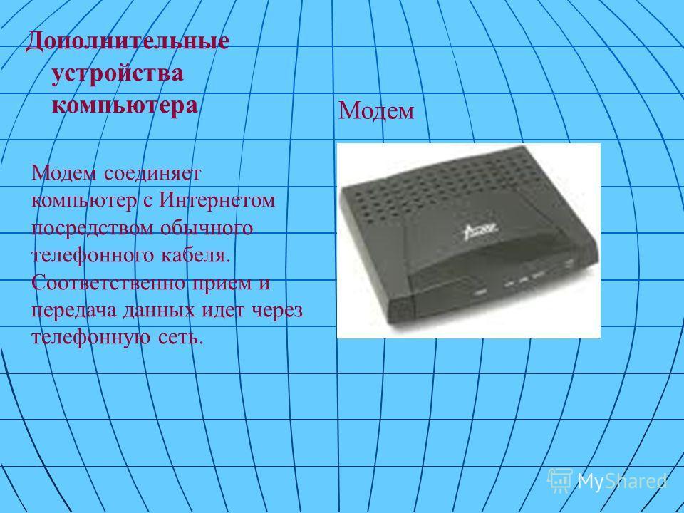 Дополнительные устройства компьютера Модем соединяет компьютер с Интернетом посредством обычного телефонного кабеля. Соответственно прием и передача данных идет через телефонную сеть. Модем