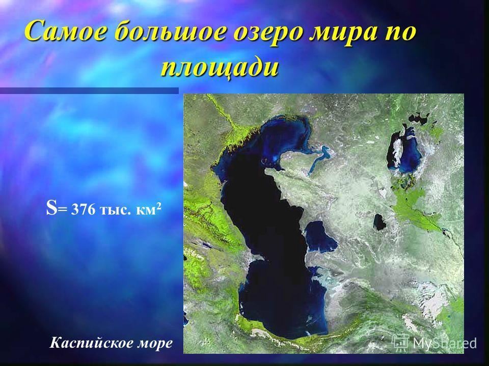 Самое Самое большое большое озеро озеро мира мира по площади Каспийское море S = 376 тыс. км 2