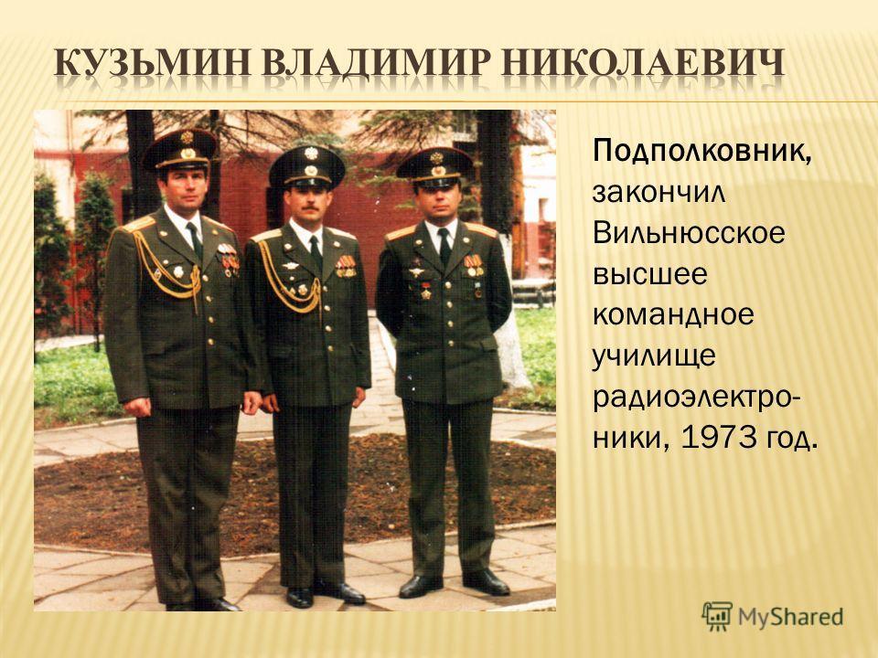 Подполковник, закончил Вильнюсское высшее командное училище радиоэлектро- ники, 1973 год.