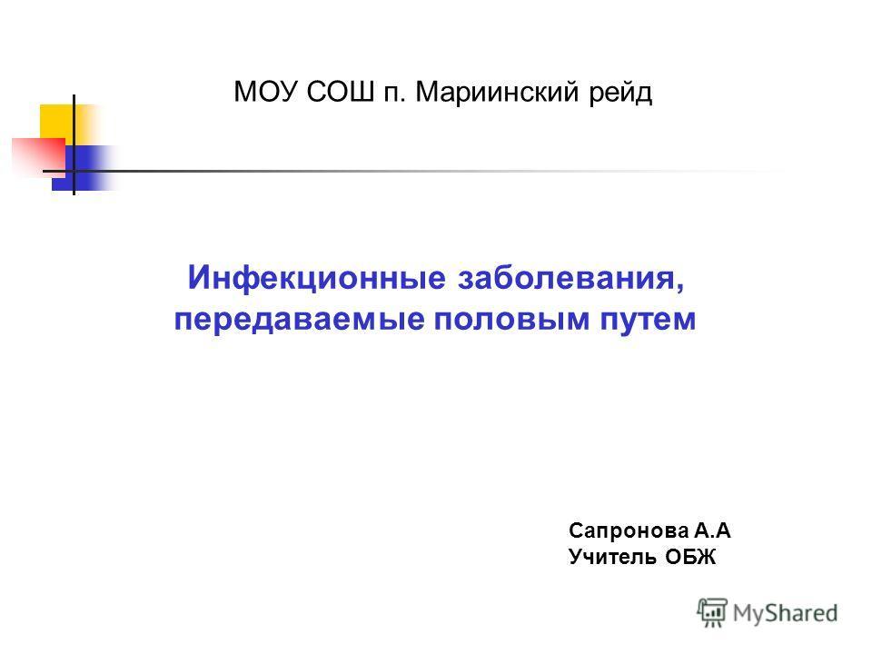 Инфекционные заболевания, передаваемые половым путем Сапронова А.А Учитель ОБЖ МОУ СОШ п. Мариинский рейд