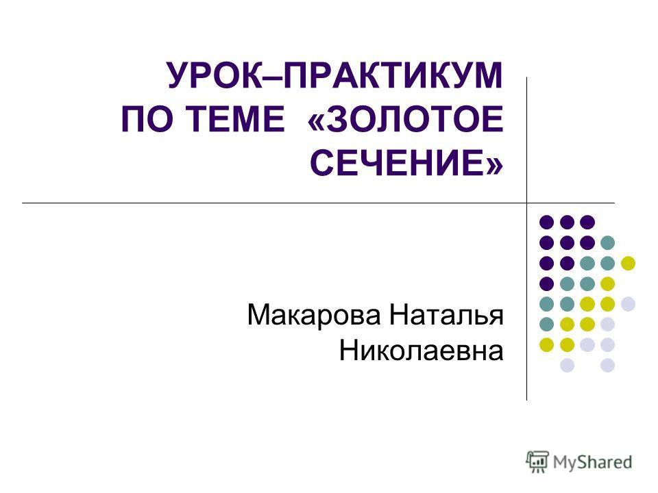 УРОК–ПРАКТИКУМ ПО ТЕМЕ «ЗОЛОТОЕ СЕЧЕНИЕ» Макарова Наталья Николаевна