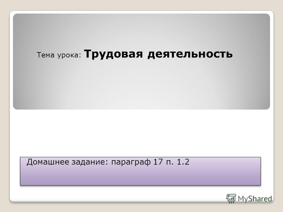 Домашнее задание: параграф 17 п. 1.2 Тема урока: Трудовая деятельность