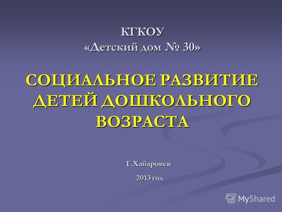 КГКОУ «Детский дом 30» Г.Хабаровск 2013 год 2013 год СОЦИАЛЬНОЕ РАЗВИТИЕ ДЕТЕЙ ДОШКОЛЬНОГО ВОЗРАСТА