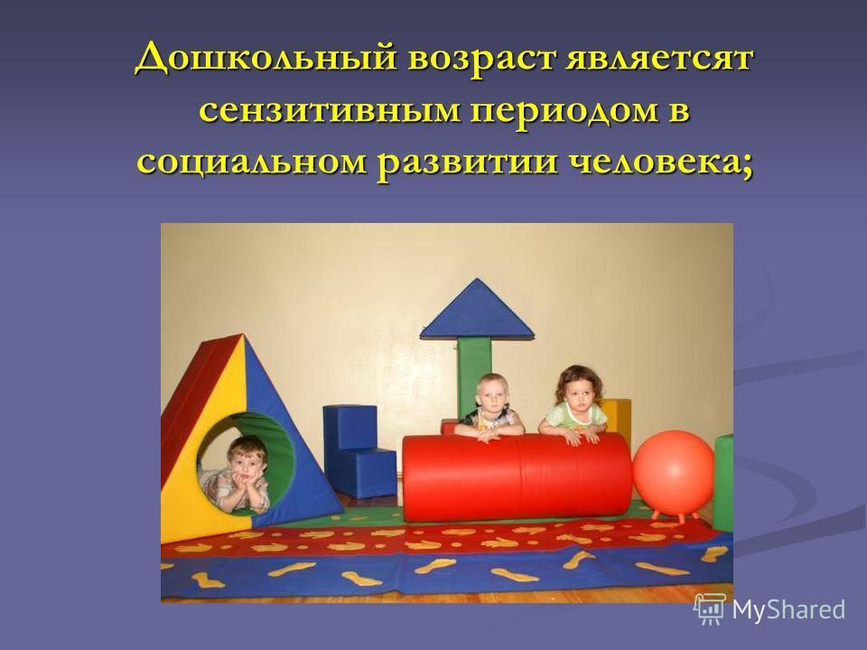 Дошкольный возраст являетсят сензитивным периодом в социальном развитии человека;